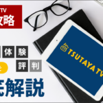TSUTAYA TV完全攻略!料金、無料体験、評判など全てを徹底解説