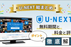 【U-NEXT総まとめ】無料期間と料金と評判・ポイントまで徹底解説!