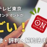 テレビ東京ビジネスオンデマンドがすごい!特徴・評判・解約法まとめ