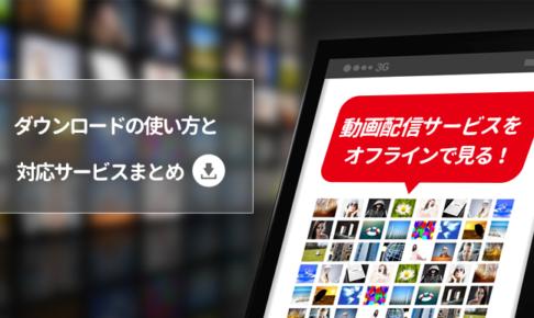 動画配信サービスをオフラインで見る!ダウンロードの使い方と対応サービスまとめ