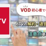 VOD初心者でも簡単!dTVの解約・退会方法から注意点まで解説!