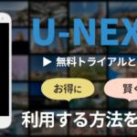 U-NEXTの無料トライアルとは?お得に賢く利用する方法を解説!