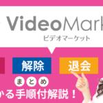 まとめ!ビデオマーケットの解約・解除・退会方法。すぐ分かる手順付解説!