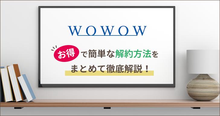 【必見】WOWOWのお得で簡単な解約方法をまとめて徹底解説!