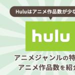 Huluはアニメ作品数が少ない?Huluのアニメジャンルの特徴やアニメ作品数を紹介!