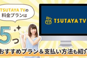 TSUTAYA TVの料金プランは5つ!おすすめプラン&支払い方法も紹介
