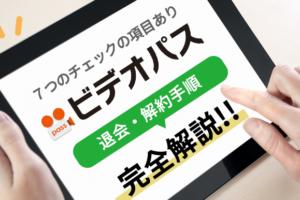 《7つのチェック項目あり》ビデオパスの退会・解約手順を完全解説!!
