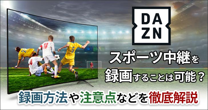 DAZNでスポーツ中継を録画することは可能?録画方法や注意点などを徹底解説