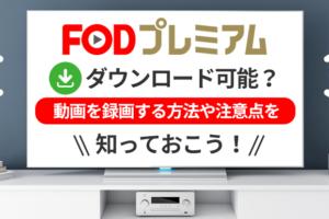 FODプレミアムはダウンロード可能?動画を録画する方法や注意点を知っておこう!