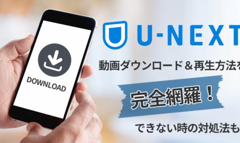 U-NEXTの動画ダウンロード&再生方法を完全網羅!できない時の対処法も!