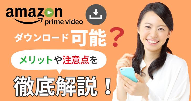 Amazonプライムビデオはダウンロード可能?メリットや注意点を徹底解説!