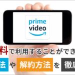 Amazonプライムビデオは無料で利用することができる?登録方法や解約方法を徹底解説!
