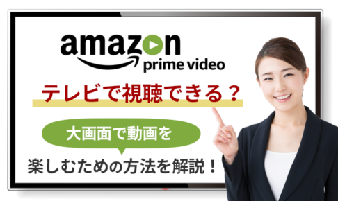 Amazonプライムビデオはテレビで視聴できる?大画面で動画を楽しむための方法を解説!
