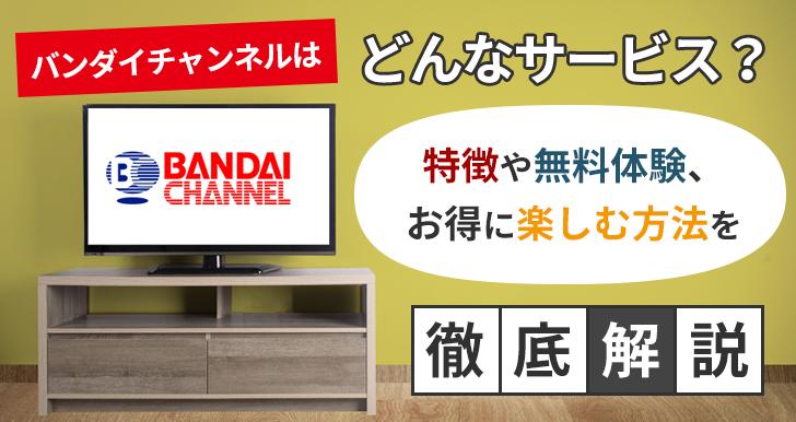 バンダイチャンネルはどんなサービス?特徴や無料体験、お得に楽しむ方法を徹底解説