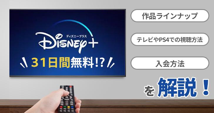Disney+ (ディズニープラス)は31日間無料!?作品ラインナップ、テレビやPS4での視聴方法、入会方法を解説!