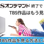 TBSオンデマンド終了でTBS作品はもう見れない?今TBS作品を見る方法とは?