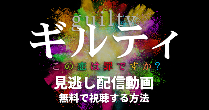「ギルティ〜この恋は罪ですか?〜」の見逃し配信動画を無料で視聴する方法!1話から最終話までをタダで満喫!